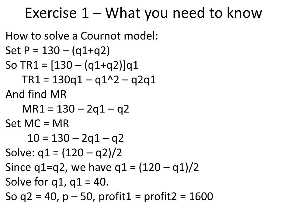 Exercise 1 – What you need to know How to solve a Cournot model: Set P = 130 – (q1+q2) So TR1 = [130 – (q1+q2)]q1 TR1 = 130q1 – q1^2 – q2q1 And find MR MR1 = 130 – 2q1 – q2 Set MC = MR 10 = 130 – 2q1 – q2 Solve: q1 = (120 – q2)/2 Since q1=q2, we have q1 = (120 – q1)/2 Solve for q1, q1 = 40.