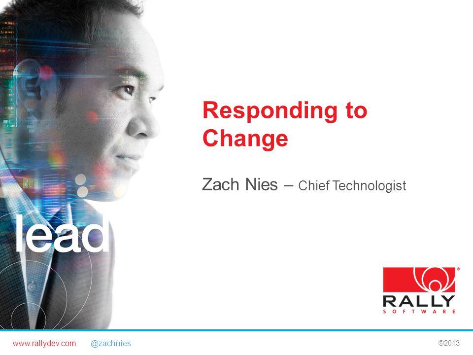 www.rallydev.com @zachnies ©2013 Responding to Change Zach Nies – Chief Technologist