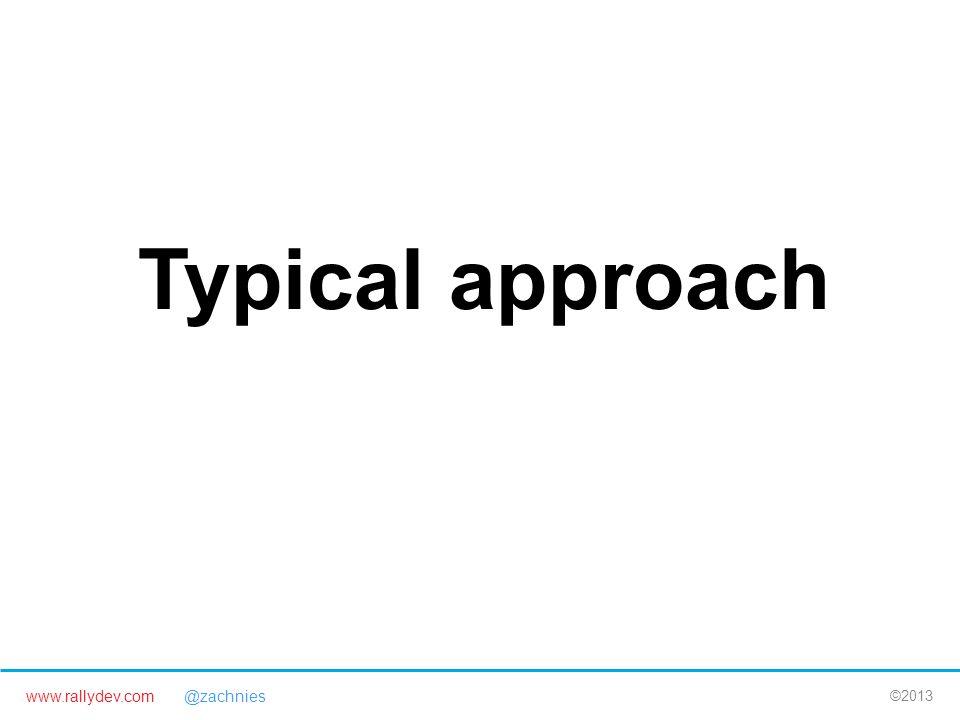 www.rallydev.com @zachnies ©2013 Typical approach