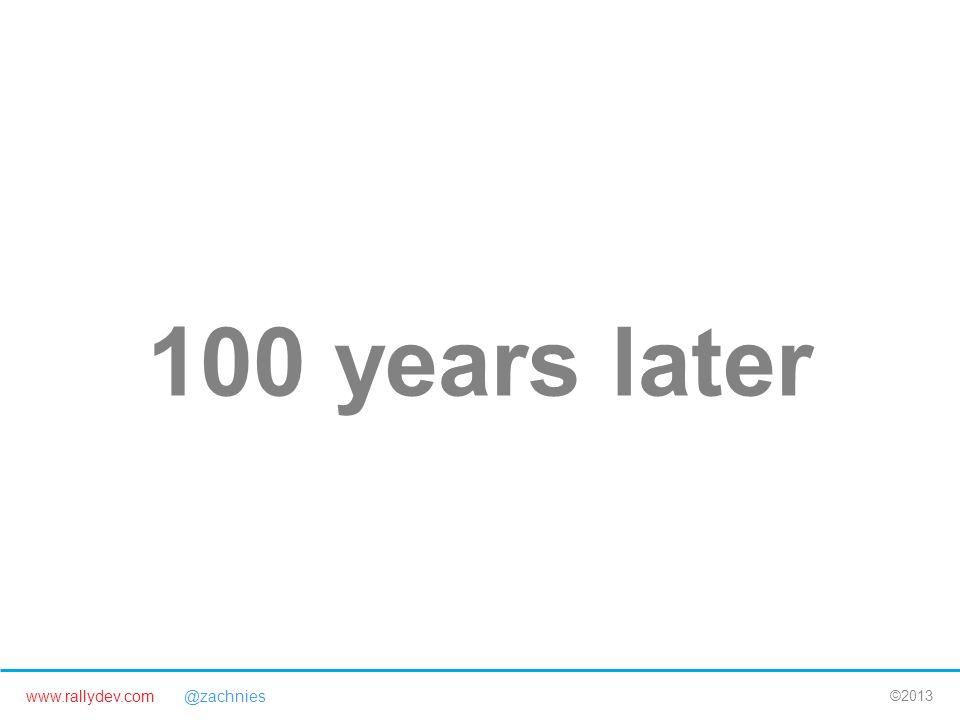 www.rallydev.com @zachnies ©2013 100 years later