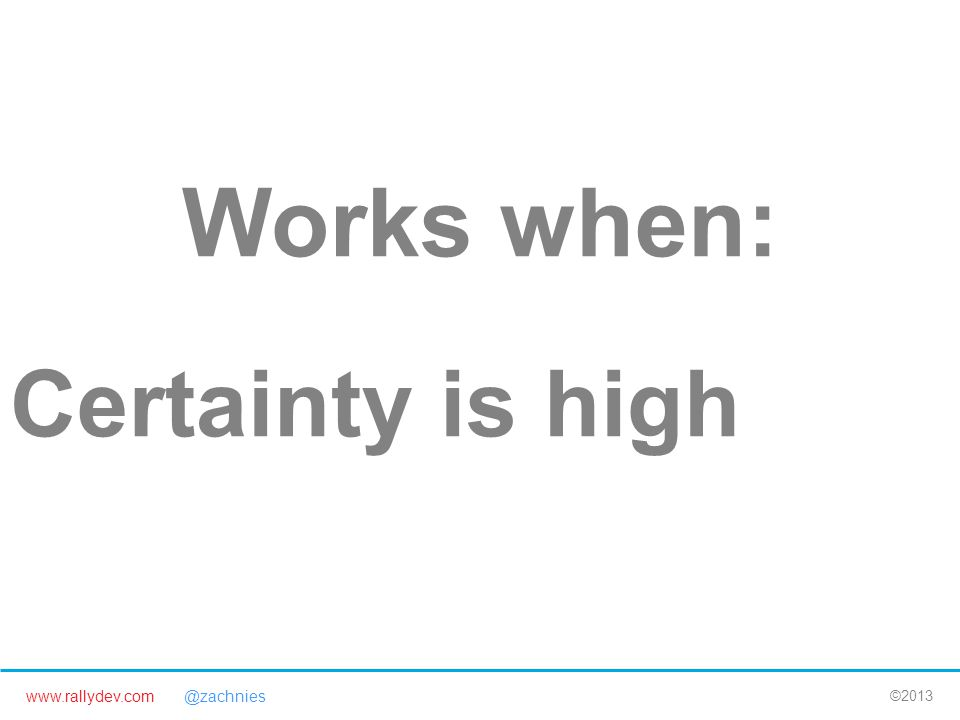 www.rallydev.com @zachnies ©2013 Works when: Certainty is high