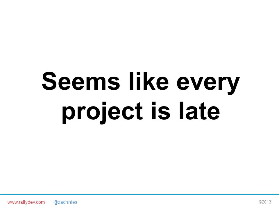 www.rallydev.com @zachnies ©2013 Seems like every project is late