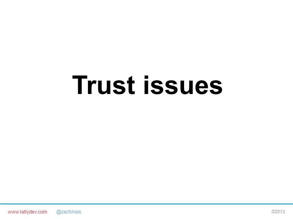 www.rallydev.com @zachnies ©2013 Trust issues