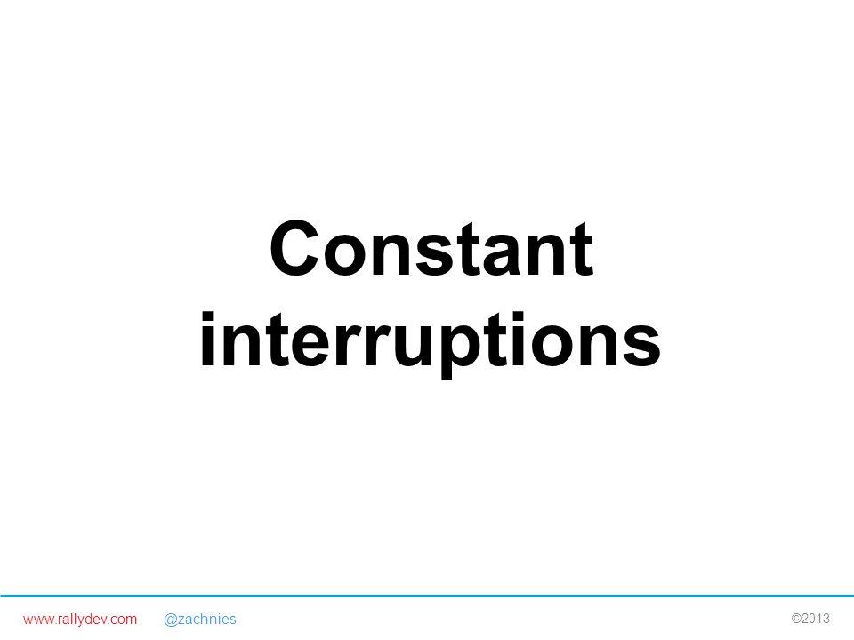 www.rallydev.com @zachnies ©2013 Constant interruptions