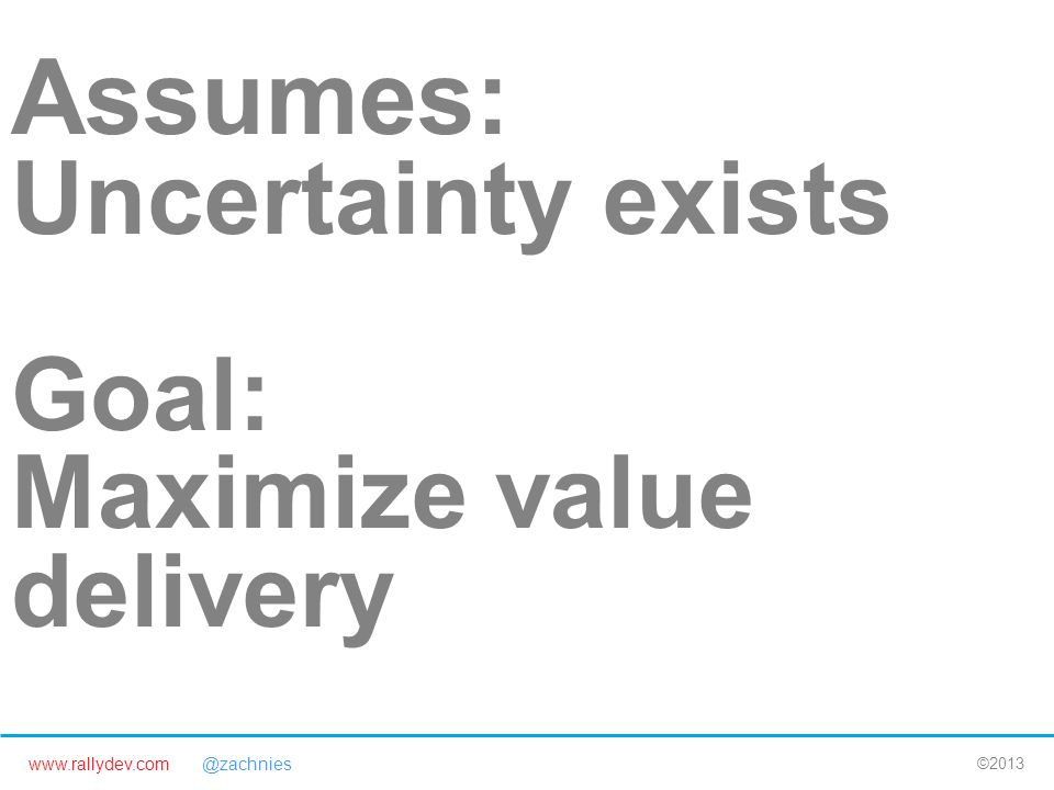 www.rallydev.com @zachnies ©2013 Assumes: Uncertainty exists Goal: Maximize value delivery