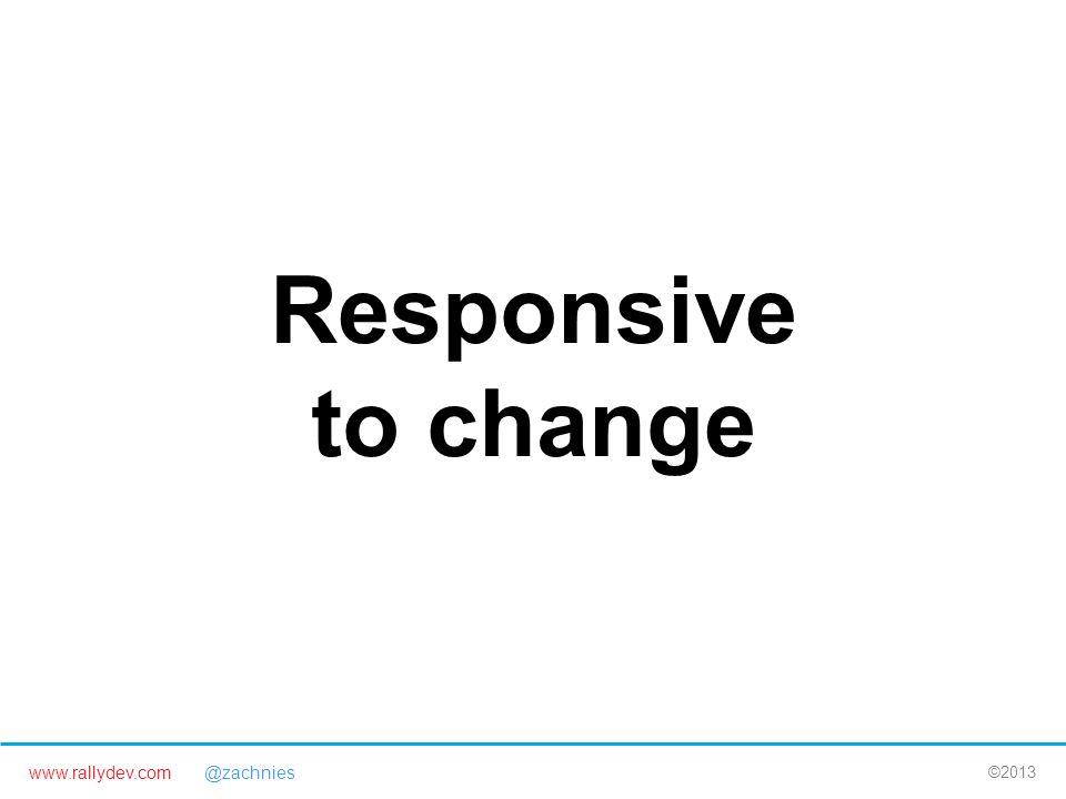 www.rallydev.com @zachnies ©2013 Responsive to change