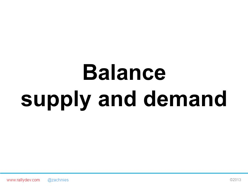 www.rallydev.com @zachnies ©2013 Balance supply and demand