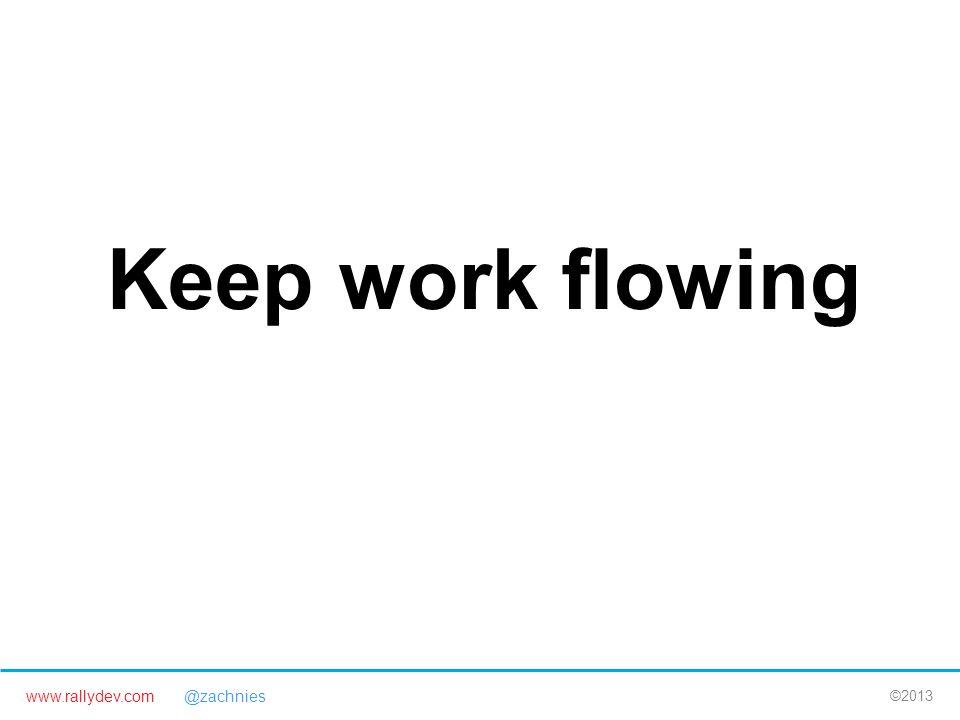 www.rallydev.com @zachnies ©2013 Keep work flowing