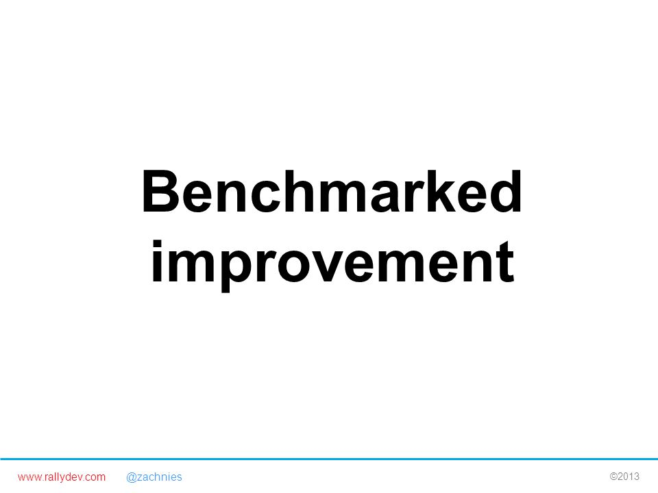 www.rallydev.com @zachnies ©2013 Benchmarked improvement