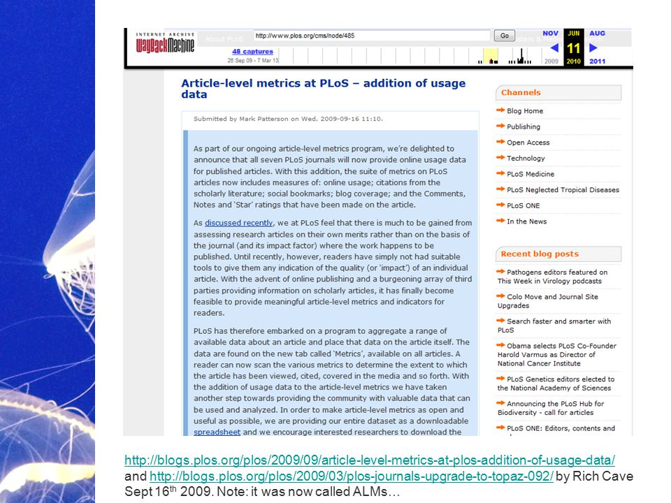 Academic Publishing is Evolving… http://blogs.plos.org/plos/2009/09/article-level-metrics-at-plos-addition-of-usage-data/ http://blogs.plos.org/plos/2009/09/article-level-metrics-at-plos-addition-of-usage-data/ and http://blogs.plos.org/plos/2009/03/plos-journals-upgrade-to-topaz-092/ by Rich Cave Sept 16 th 2009.