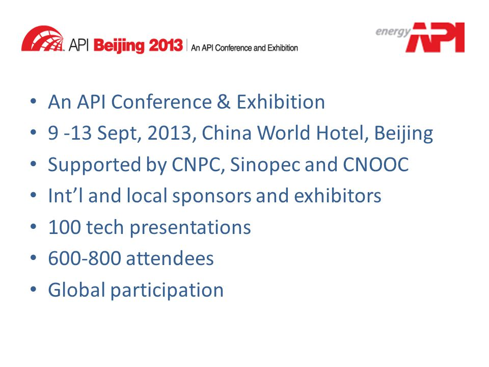 An API Conference & Exhibition 9 -13 Sept, 2013, China World Hotel, Beijing Supported by CNPC, Sinopec and CNOOC Int'l and local sponsors and exhibito