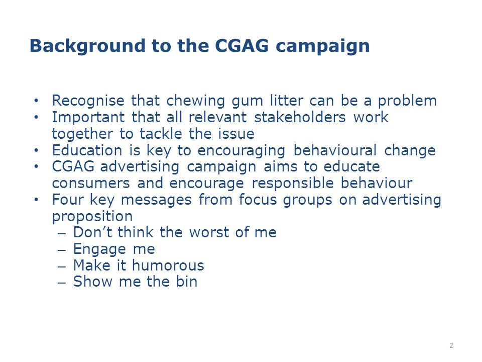Background to the CGAG campaign Recognise that chewing gum litter can be a problem Important that all relevant stakeholders work together to tackle the issue Education is key to encouraging behavioural change CGAG advertising campaign aims to educate consumers and encourage responsible behaviour Four key messages from focus groups on advertising proposition – Don't think the worst of me – Engage me – Make it humorous – Show me the bin 2