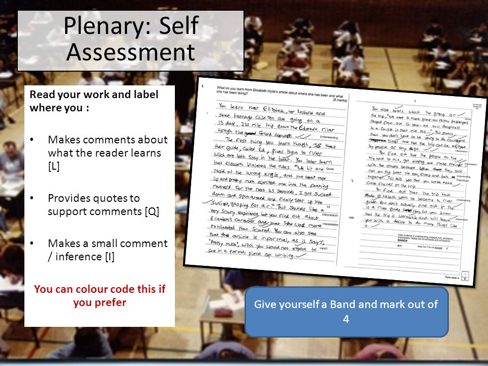 Read your work and label where you : Makes comments about what the reader learns [L] Provides quotes to support comments [Q] Makes a small comment / inference [I] You can colour code this if you prefer Plenary: Self Assessment Give yourself a Band and mark out of 4