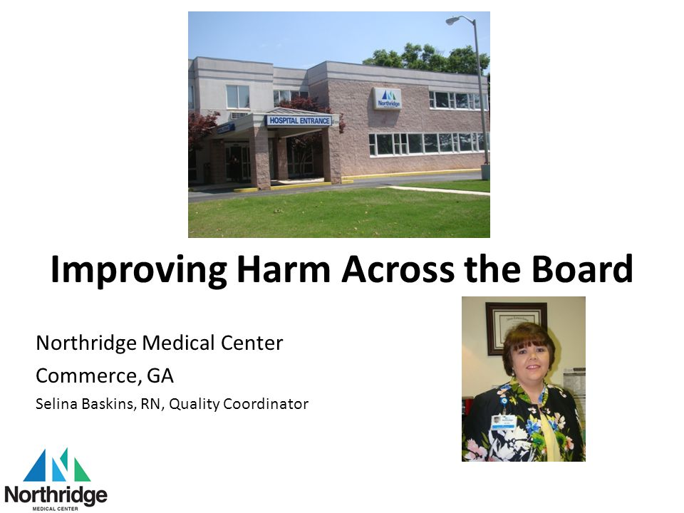 Improving Harm Across the Board Northridge Medical Center Commerce, GA Selina Baskins, RN, Quality Coordinator