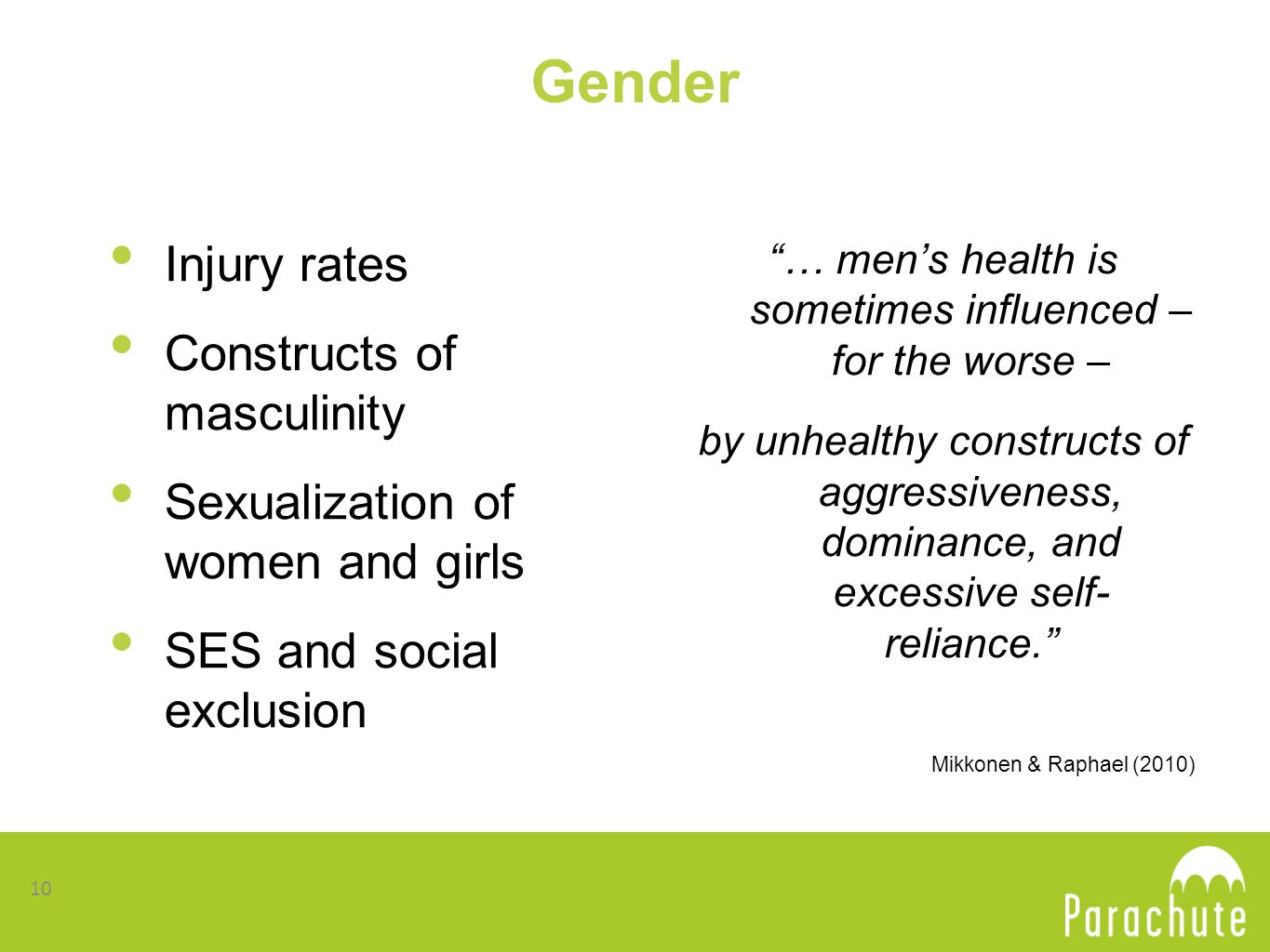 Gender Injury rates Constructs of masculinity Sexualization of women and girls SES and social exclusion … men's health is sometimes influenced – for the worse – by unhealthy constructs of aggressiveness, dominance, and excessive self- reliance. Mikkonen & Raphael (2010) 10