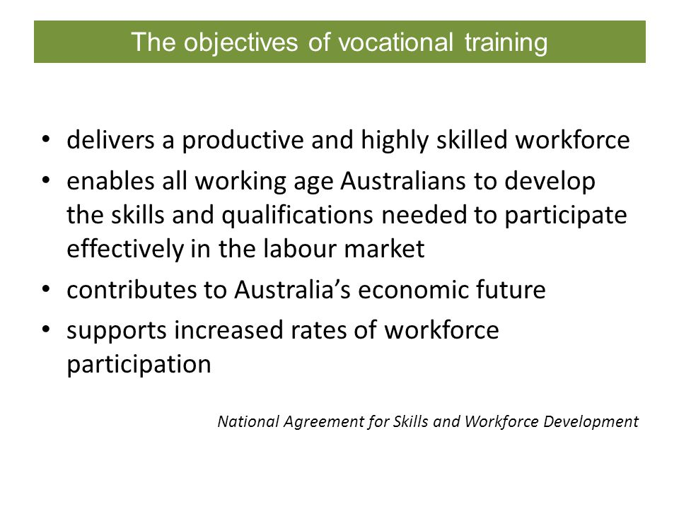 The objectives of vocational training delivers a productive and highly skilled workforce enables all working age Australians to develop the skills and qualifications needed to participate effectively in the labour market contributes to Australia's economic future supports increased rates of workforce participation National Agreement for Skills and Workforce Development