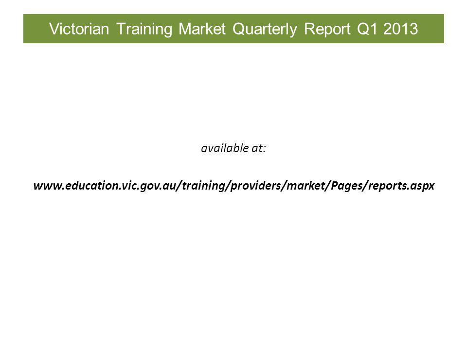 Victorian Training Market Quarterly Report Q1 2013 available at: www.education.vic.gov.au/training/providers/market/Pages/reports.aspx