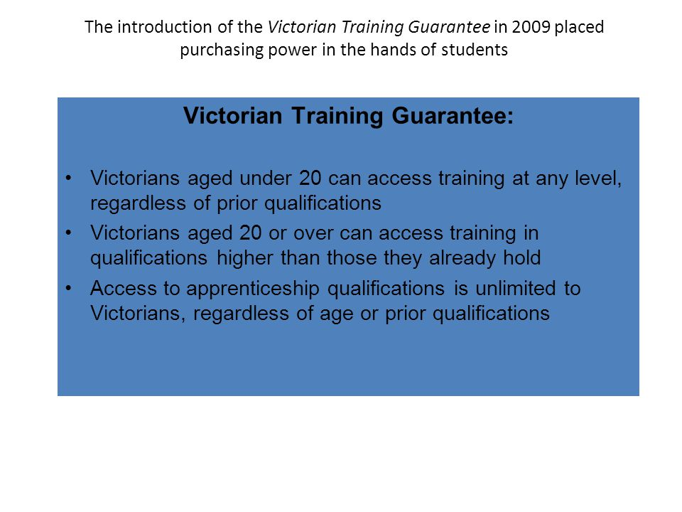 The introduction of the Victorian Training Guarantee in 2009 placed purchasing power in the hands of students Victorian Training Guarantee: Victorians aged under 20 can access training at any level, regardless of prior qualifications Victorians aged 20 or over can access training in qualifications higher than those they already hold Access to apprenticeship qualifications is unlimited to Victorians, regardless of age or prior qualifications