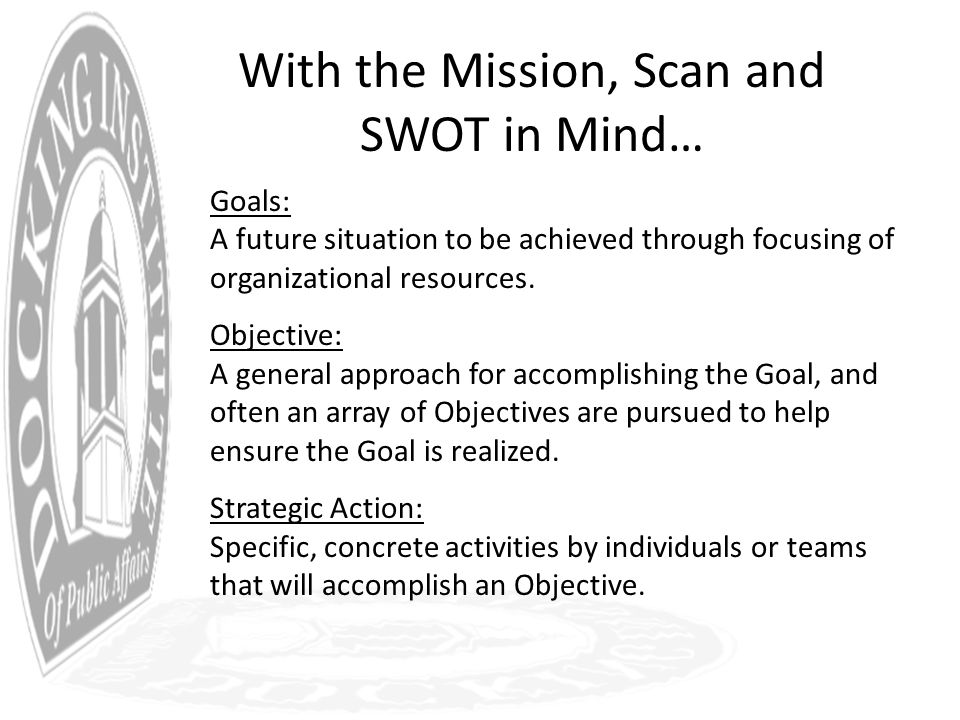 With the Mission, Scan and SWOT in Mind… Goals: A future situation to be achieved through focusing of organizational resources.