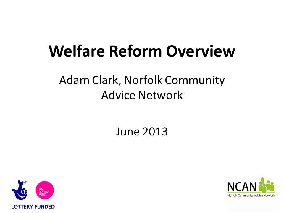 Welfare Reform Overview Adam Clark, Norfolk Community Advice Network June 2013