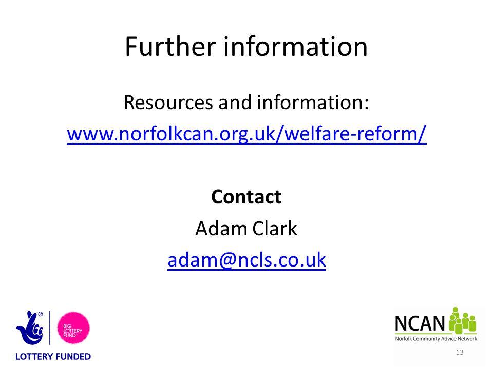 Further information Resources and information: www.norfolkcan.org.uk/welfare-reform/ Contact Adam Clark adam@ncls.co.uk 13