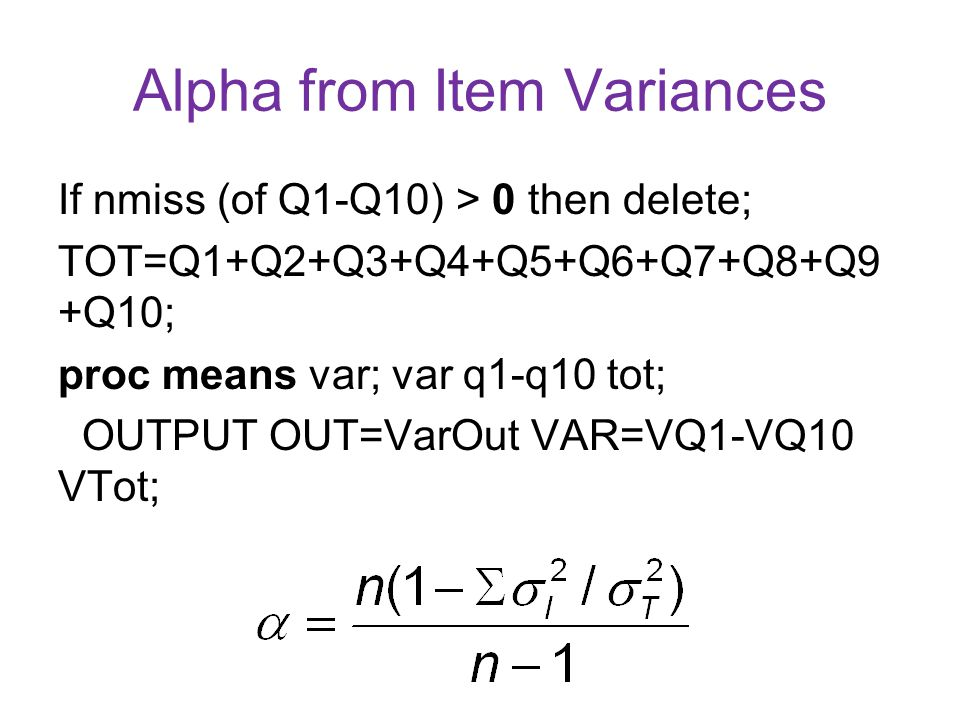 Alpha from Item Variances If nmiss (of Q1-Q10) > 0 then delete; TOT=Q1+Q2+Q3+Q4+Q5+Q6+Q7+Q8+Q9 +Q10; proc means var; var q1-q10 tot; OUTPUT OUT=VarOut VAR=VQ1-VQ10 VTot;