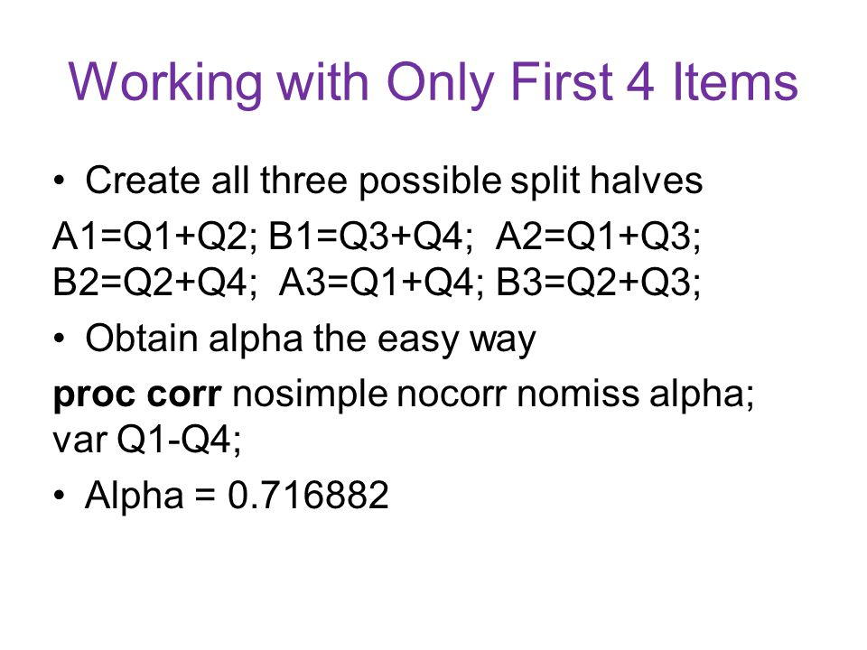 Working with Only First 4 Items Create all three possible split halves A1=Q1+Q2; B1=Q3+Q4; A2=Q1+Q3; B2=Q2+Q4; A3=Q1+Q4; B3=Q2+Q3; Obtain alpha the easy way proc corr nosimple nocorr nomiss alpha; var Q1-Q4; Alpha = 0.716882
