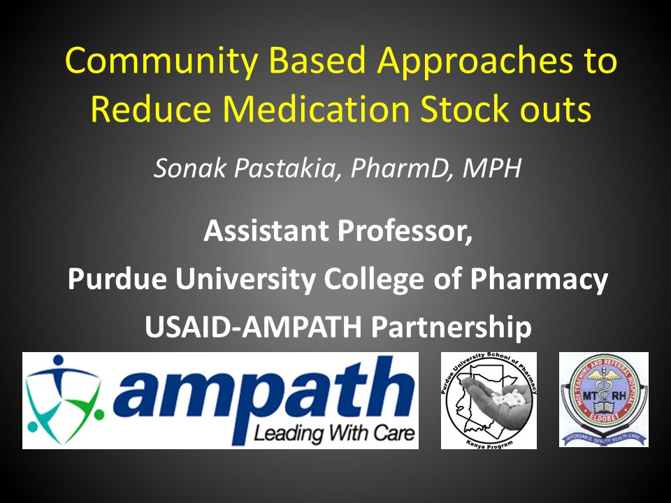 Community Based Approaches to Reduce Medication Stock outs Sonak Pastakia, PharmD, MPH Assistant Professor, Purdue University College of Pharmacy USAID-AMPATH Partnership