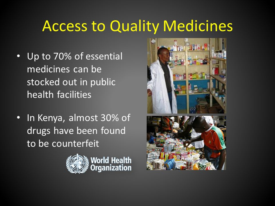 Access to Quality Medicines Up to 70% of essential medicines can be stocked out in public health facilities In Kenya, almost 30% of drugs have been found to be counterfeit