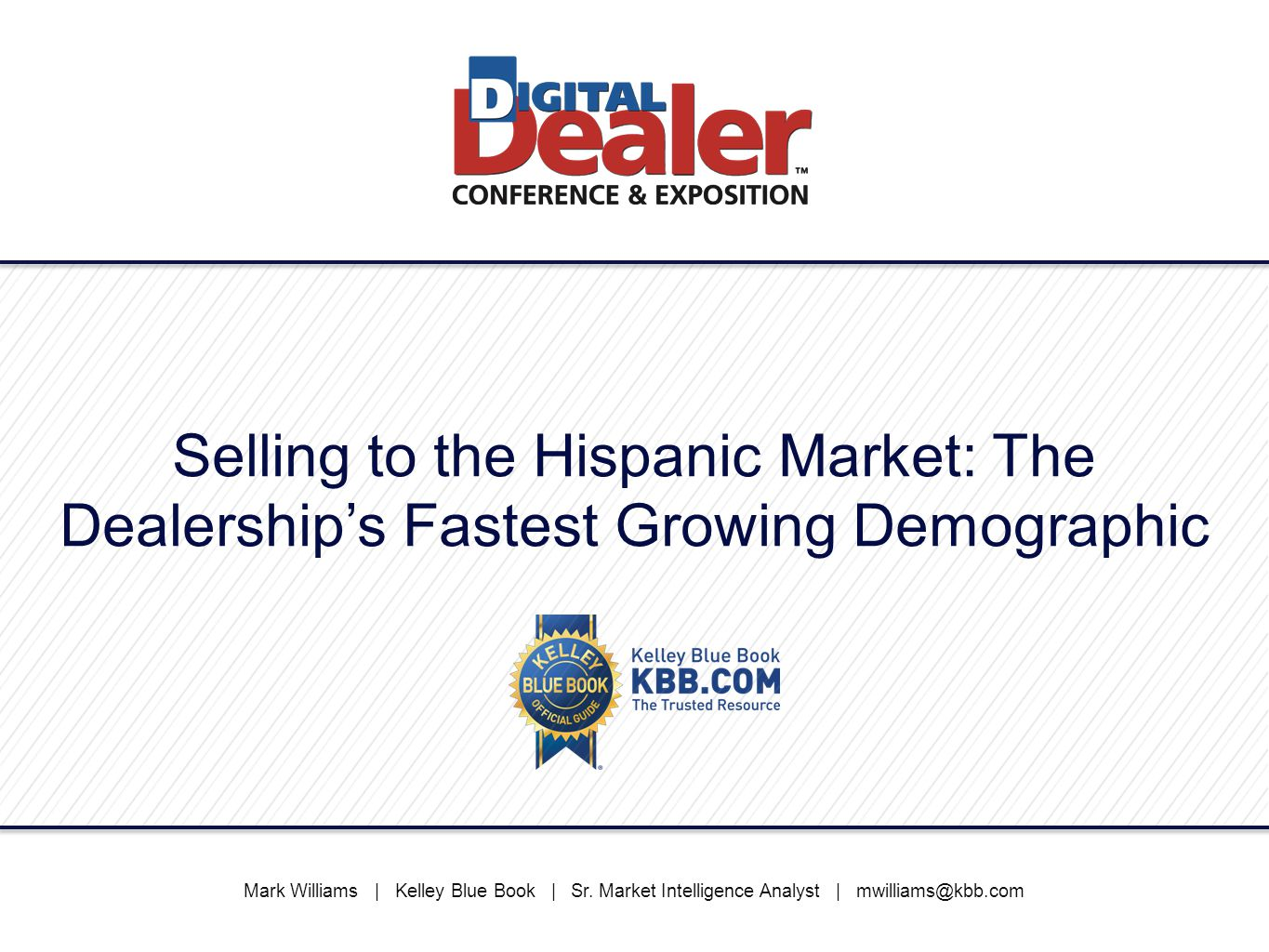Selling to the Hispanic Market: The Dealership's Fastest Growing Demographic Mark Williams   Kelley Blue Book   Sr. Market Intelligence Analyst   mwil