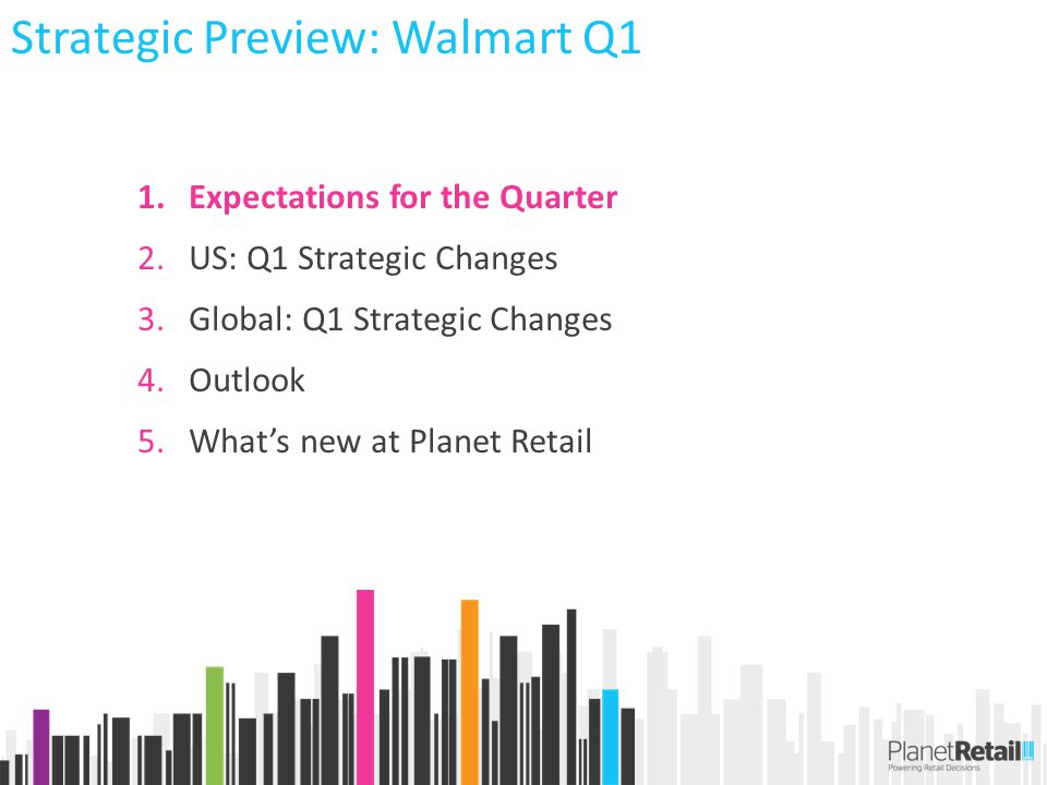 1.Expectations for the Quarter 2.US: Q1 Strategic Changes 3.Global: Q1 Strategic Changes 4.Outlook 5.What's new at Planet Retail Strategic Preview: Walmart Q1