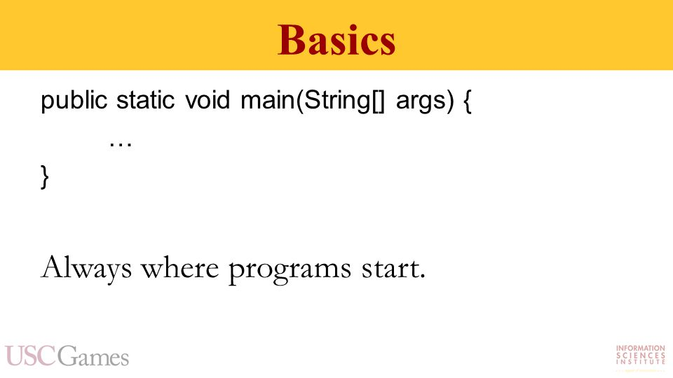 Basics public static void main(String[] args) { … } Always where programs start.