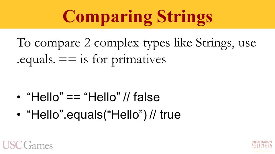 Comparing Strings To compare 2 complex types like Strings, use.equals.