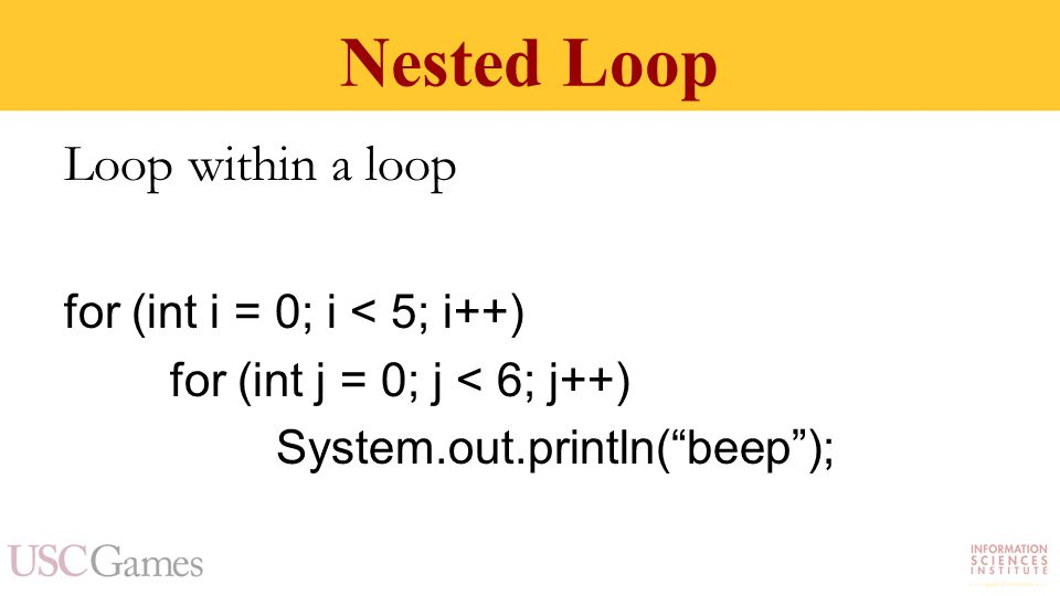 Nested Loop Loop within a loop for (int i = 0; i < 5; i++) for (int j = 0; j < 6; j++) System.out.println( beep );