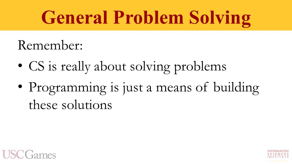 General Problem Solving Remember: CS is really about solving problems Programming is just a means of building these solutions