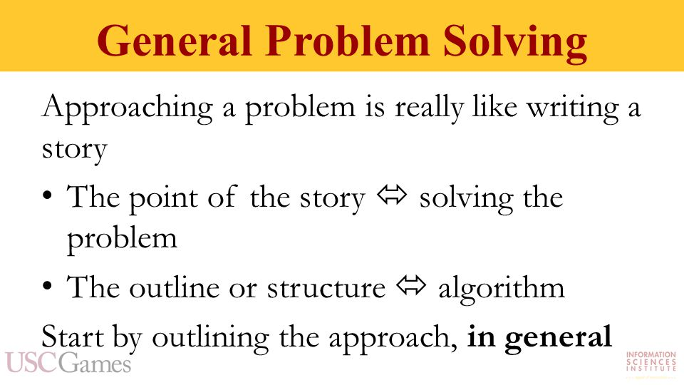 General Problem Solving Approaching a problem is really like writing a story The point of the story  solving the problem The outline or structure  algorithm Start by outlining the approach, in general