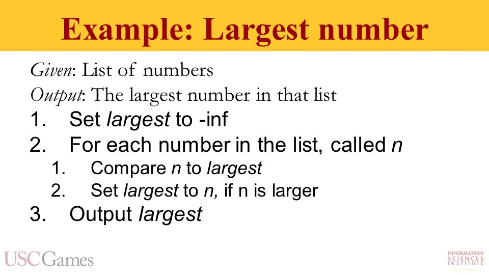 Example: Largest number Given: List of numbers Output: The largest number in that list 1.Set largest to -inf 2.For each number in the list, called n 1.Compare n to largest 2.Set largest to n, if n is larger 3.Output largest