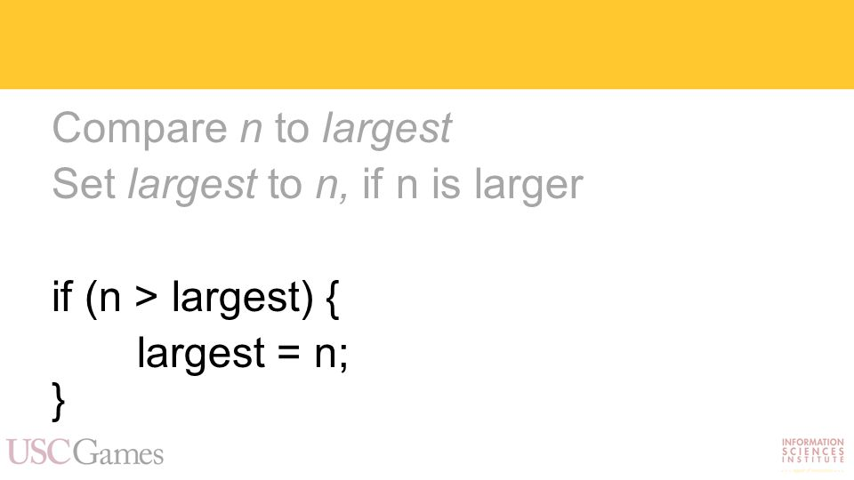 Compare n to largest Set largest to n, if n is larger if (n > largest) { largest = n; }