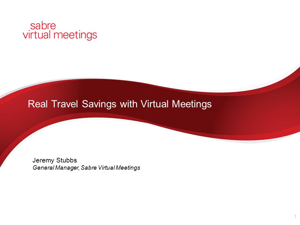 Real Travel Savings with Virtual Meetings 1 Jeremy Stubbs General Manager, Sabre Virtual Meetings