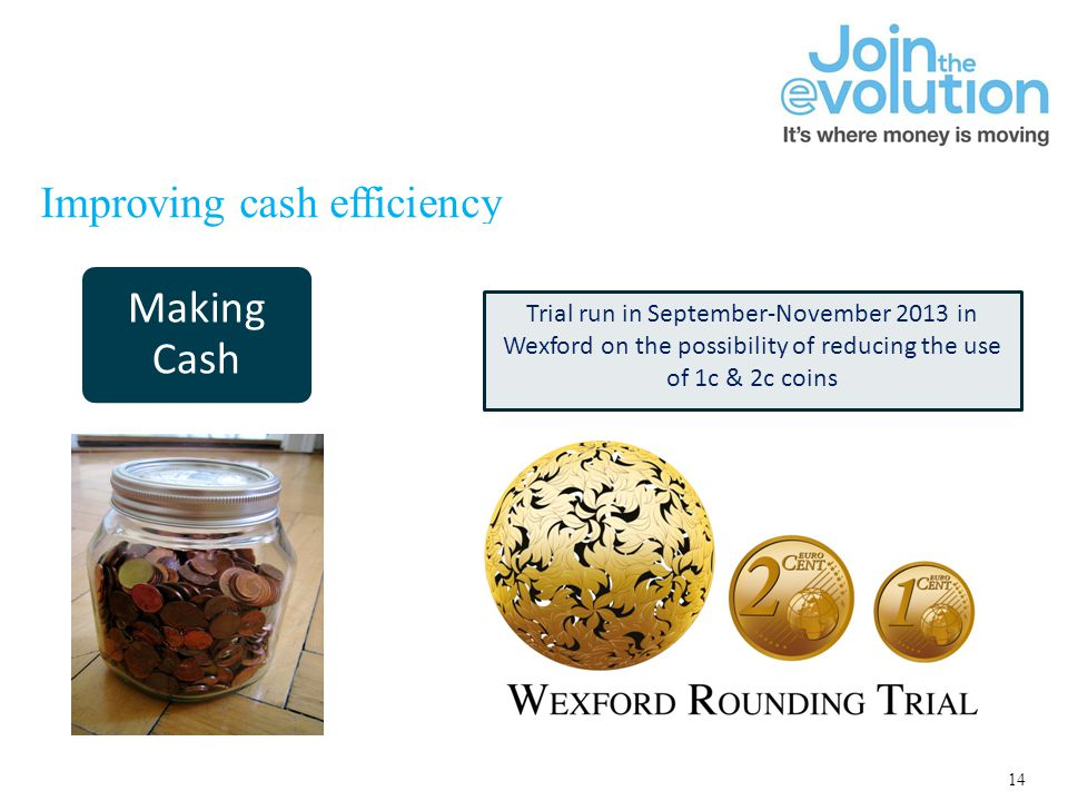 14 Improving cash efficiency Making Cash Moving Cash Accessing Cash Trial run in September-November 2013 in Wexford on the possibility of reducing the