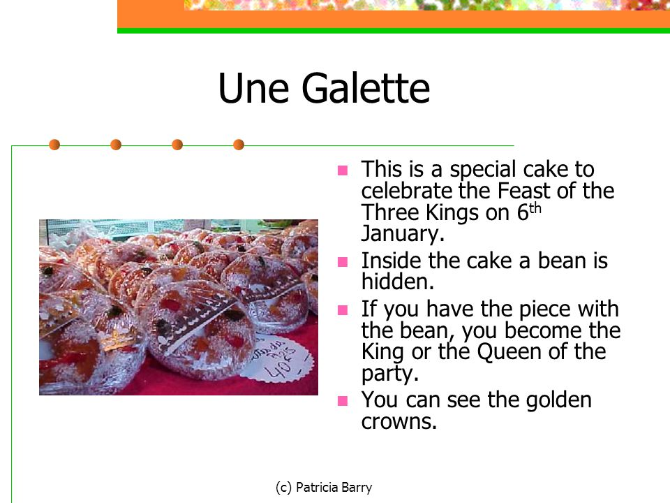 (c) Patricia Barry Une Galette This is a special cake to celebrate the Feast of the Three Kings on 6 th January. Inside the cake a bean is hidden. If