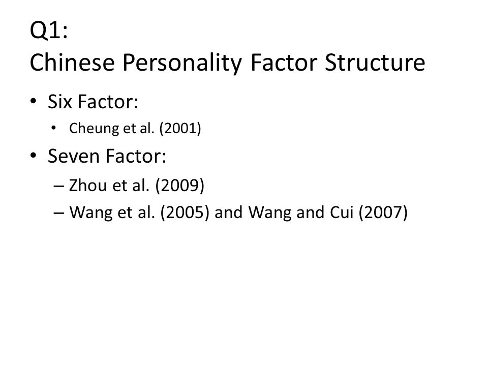 Q1: Chinese Personality Factor Structure Six Factor: Cheung et al. (2001) Seven Factor: – Zhou et al. (2009) – Wang et al. (2005) and Wang and Cui (20