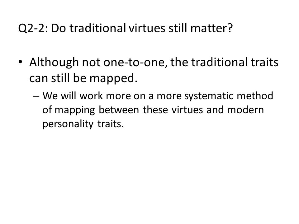 Q2-2: Do traditional virtues still matter? Although not one-to-one, the traditional traits can still be mapped. – We will work more on a more systemat