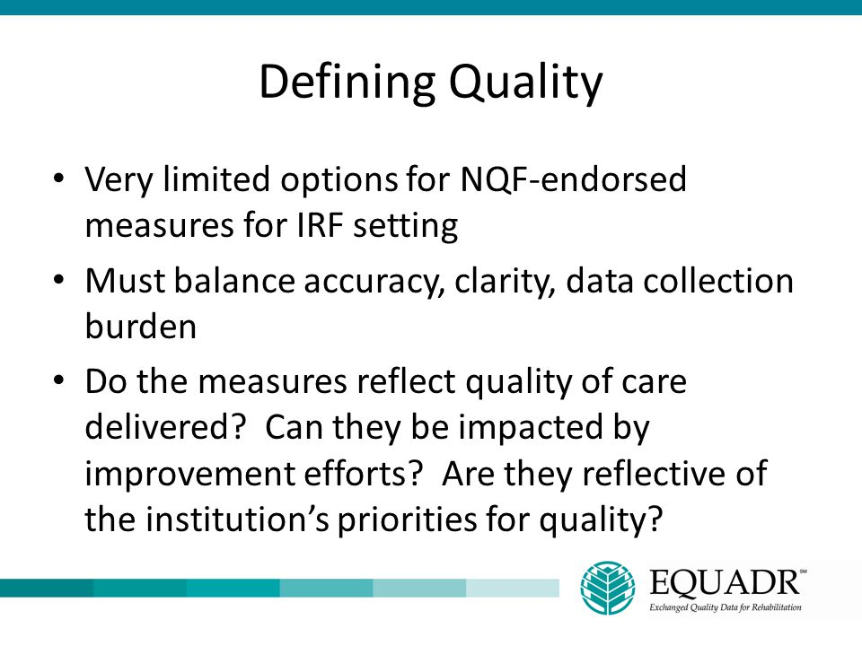 Defining Quality Very limited options for NQF-endorsed measures for IRF setting Must balance accuracy, clarity, data collection burden Do the measures
