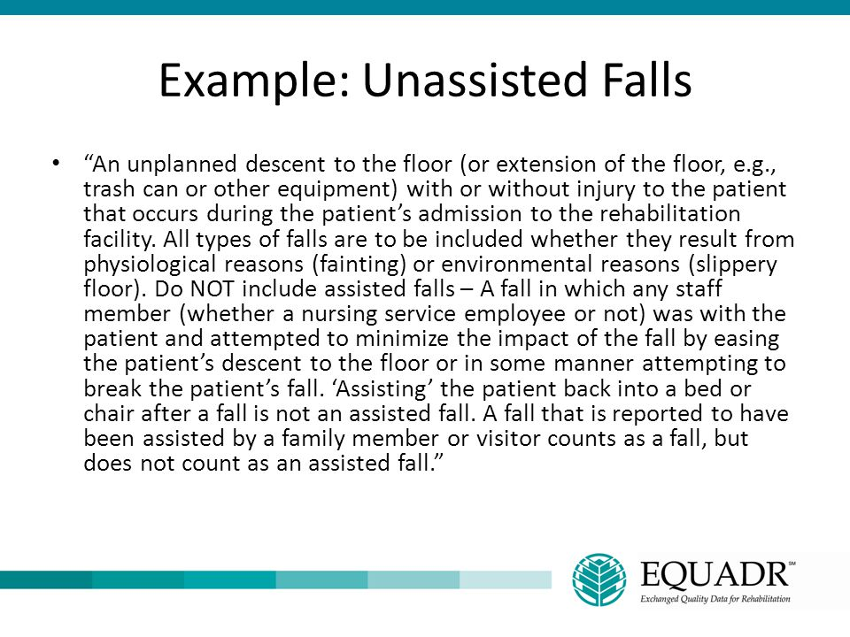 """Example: Unassisted Falls """"An unplanned descent to the floor (or extension of the floor, e.g., trash can or other equipment) with or without injury to"""