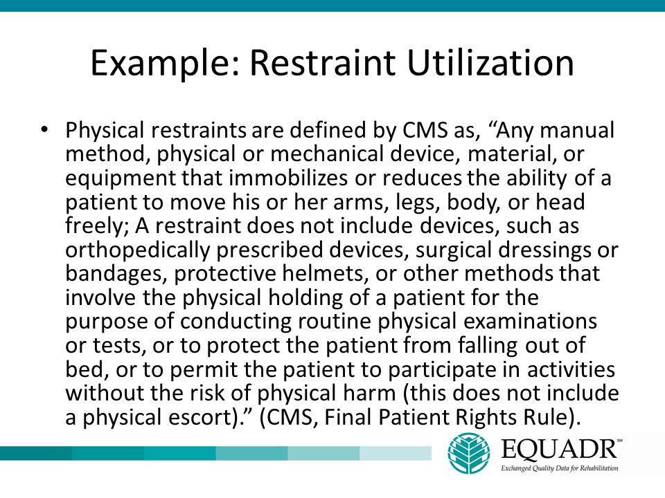 """Example: Restraint Utilization Physical restraints are defined by CMS as, """"Any manual method, physical or mechanical device, material, or equipment th"""