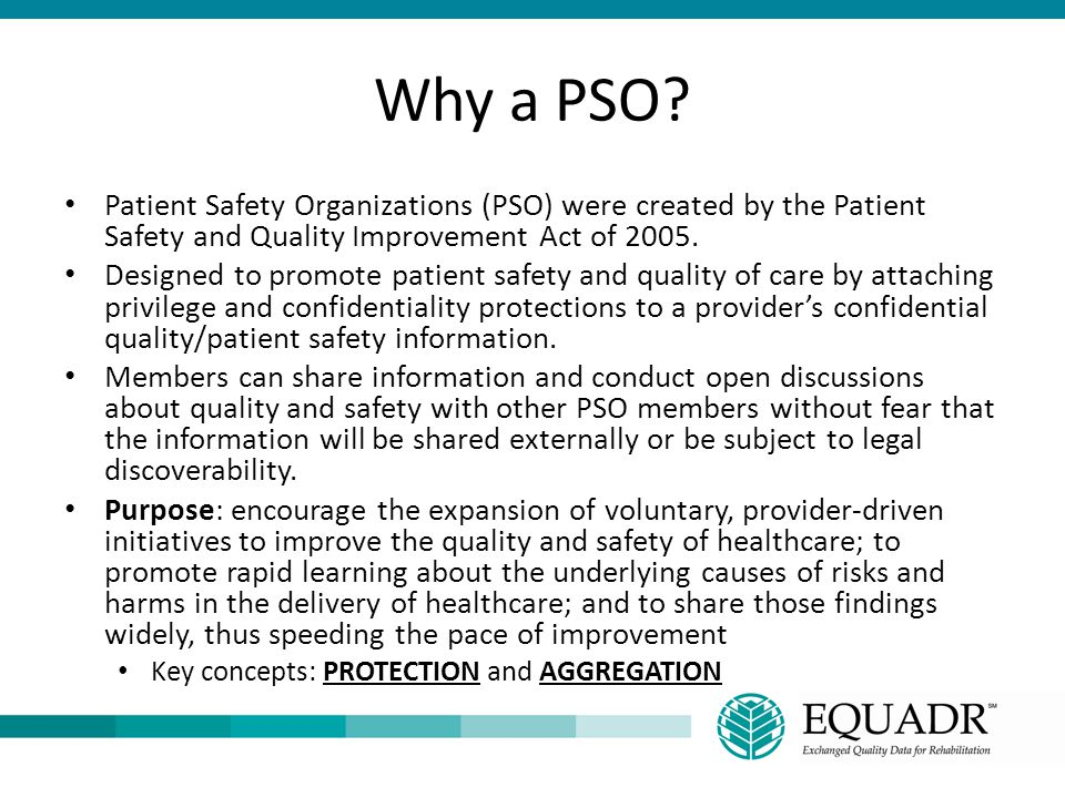 Why a PSO? Patient Safety Organizations (PSO) were created by the Patient Safety and Quality Improvement Act of 2005. Designed to promote patient safe