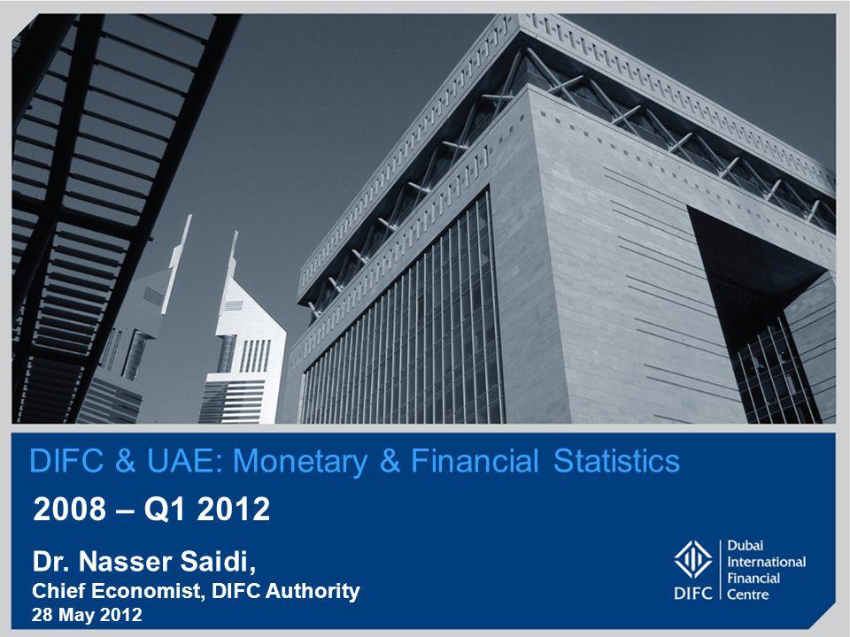DIFC & UAE: Monetary & Financial Statistics 2008 – Q1 2012 Dr. Nasser Saidi, Chief Economist, DIFC Authority 28 May 2012