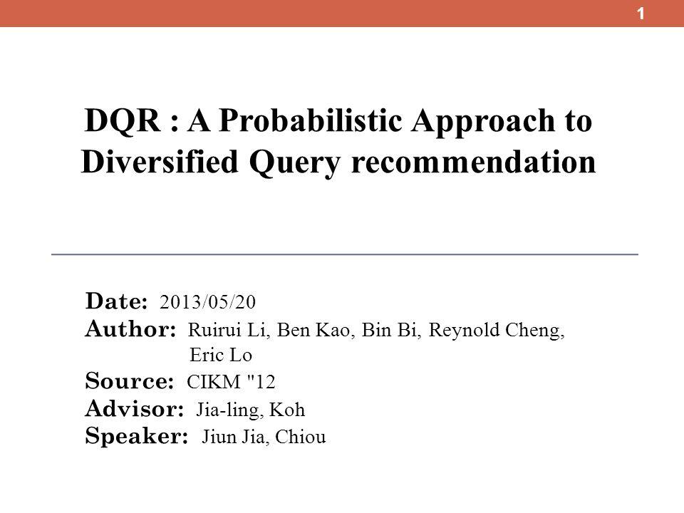 DQR : A Probabilistic Approach to Diversified Query recommendation Date: 2013/05/20 Author: Ruirui Li, Ben Kao, Bin Bi, Reynold Cheng, Eric Lo Source: CIKM 12 Advisor: Jia-ling, Koh Speaker: Jiun Jia, Chiou 1