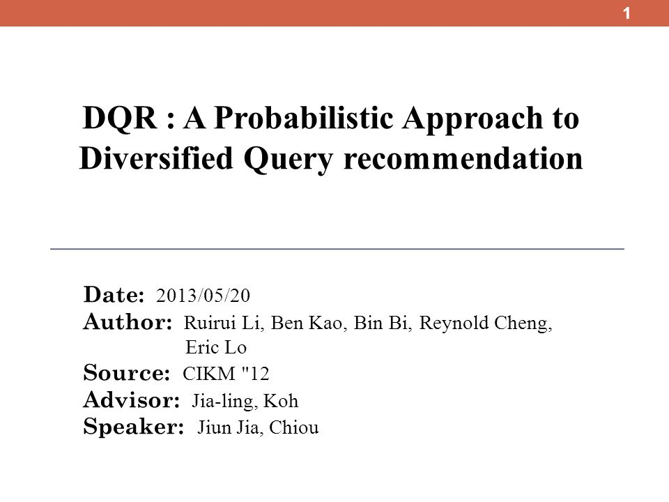 DQR : A Probabilistic Approach to Diversified Query recommendation Date: 2013/05/20 Author: Ruirui Li, Ben Kao, Bin Bi, Reynold Cheng, Eric Lo Source: